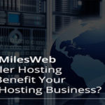 How MilesWeb Reseller Hosting Can Benefit Your Web Hosting Business